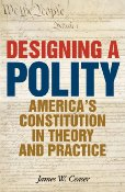 Designing a Polity by James W. Ceaser